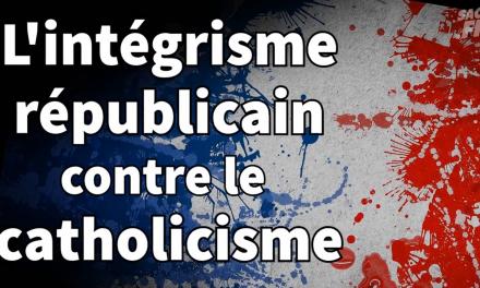 L'INTÉGRISME RÉPUBLICAIN CONTRE LE CATHOLICISME